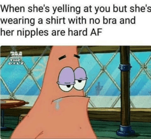 Af, Dank, and Memes: When she's yelling at you but she's  wearing a shirt with no bra and  her nipples are hard AF When shes yelling at you by HappyPinay MORE MEMES