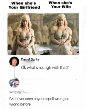 I don't see a problem here tbh via /r/memes https://ift.tt/2y8GQQb: When she's  Your Wife  When she's  Your Girlfriend  Daniel Banks  @ie  Ok what's roungh with that?  Replying to  I've never seen anyone spell wrong so  wrong before I don't see a problem here tbh via /r/memes https://ift.tt/2y8GQQb
