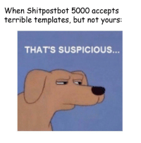 Templates, Terrible, and Yours: When Shitpostbot 5000 accepts  terrible templates, but not yours  THAT'S SUSPICIOUS. https://t.co/iUZLCsj0sQ
