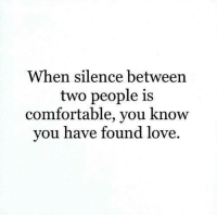Comfortable, Love, and Silence: When silence between  two people is  comfortable, you know  vou have found love