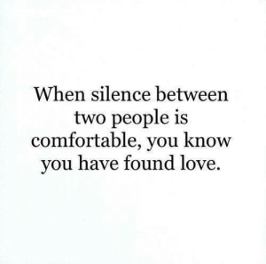 Comfortable, Love, and Silence: When silence between  two people is  comfortable, you know  vou have found love When the silence is comfortable