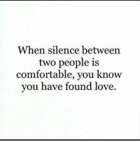 Comfortable, Love, and Silence: When silence between  two people is  comfortable, you know  you have found love.
