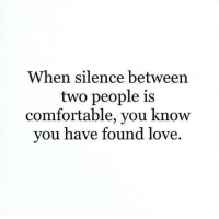 Comfortable, Love, and Silence: When silence between  two people is  comfortable, you know  you have found love