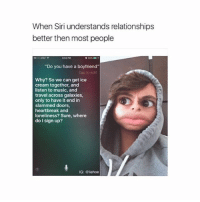 """Memes, Music, and Relationships: When Siri understands relationships  better then most people  """"Do you have a boyfriend""""  Why? So we can get ice  cream together, and  listen to music, and  travel across galaxies,  only to have it end in  slammed doors,  heartbreak and  loneliness? Sure, where  do I sign up?  IG: Gliehoe { funnytumblr textposts funnytextpost tumblr funnytumblrpost tumblrfunny followme tumblrfunny textpost tumblrpost haha shoutout}"""