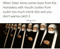 Too Much, Classical Art, and Sisters: When Sister Anne comes back from the  monastery with mouth cooties from  suckin too much monk dick and you  don't wanna catch it  Sister Anne lol