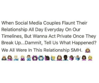 Funny, Rude, and Smh: When Social Media Couples Flaunt Their  Relationship All Day Everyday On Our  Timelines, But Wanna Act Private Once They  Break Up...Dammit, Tell Us What Happened?  We All Were In This Relationship SMH. I mean how rude💁🏼💁🏼