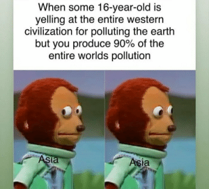 Nothing to see here: When some 16-year-old is  yelling at the entire western  civilization for polluting the earth  but you produce 90% of the  entire worlds pollution  ASia  Asia Nothing to see here