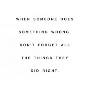 Http, All The, and All the Things: WHEN SOME ONE DOES  SOMETHING WRONG,  DON'T FORGET ALL  THE THINGS THEY  DID RIGHT http://iglovequotes.net/