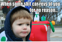 Cars, Reason, and Wot: When some Sh t car revs you  for no reason. U WOT Car Throttle