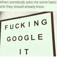 Memes, 🤖, and Fucking-Google: When somebody asks me some basic  shit they should already know  FUCKING  GOOGLE  I T DV6