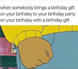 Birthday, Party, and Birthday Party: when somebody brings a birthday gift  on your birthday to your birthday party  on your birthday with a birthday gift