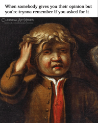 you asked for it: When somebody gives you their opinion but  you're trynna remember if you asked for it  CLASSICAL ART MEMES  facebook.com/classicalartmemes