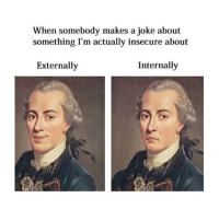 How about you fuck off: When somebody makes a joke about  something I'm actually insecure about  Externally  Internally How about you fuck off