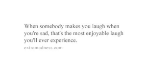 https://iglovequotes.net/: When somebody makes you laugh when  you're sad, that's the most enjoyable laugh  you'll ever experience  extramadness.com https://iglovequotes.net/