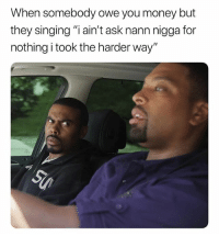"Memes, Money, and Singing: When somebody owe you money but  they singing ""i ain't ask nann nigga for  nothing i took the harder way"" This is on point! 😒💯 @LilDuval WSHH"