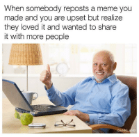 <p>Wholesome Grandad!</p>: When somebody reposts a meme you  made and you are upset but realize  they loved it and wanted to share  it with more people <p>Wholesome Grandad!</p>