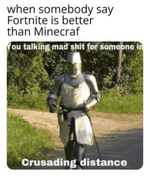 Shit, Mad, and Intensifies: when somebody say  Fortnite is better  than Minecraf  ou talking mad shit for someone i  Crusading distance *crusading intensifies*