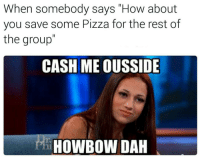 """""""That means she'll go outside and do what she has to do"""": When somebody says """"How about  you save some Pizza for the rest of  the group  CASH ME OUSSIDE  HOWBOW DAH """"That means she'll go outside and do what she has to do"""""""