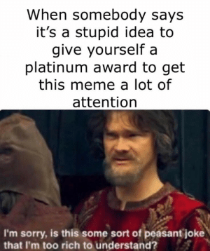 I'm going straight to the top bois by Dazed_And_MoreBooze MORE MEMES: When somebody says  it's a stupid idea to  give yourself a  platinum award to get  this meme a lot of  attention  I'm sorry, is this some sort of peasant joke  that I'm too rich to understand? I'm going straight to the top bois by Dazed_And_MoreBooze MORE MEMES