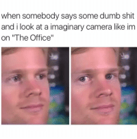 "Dumb, Memes, and 🤖: when somebody says some dumb shit  and i look at a imaginary camera like im  on ""The Office"" Me errrrday"