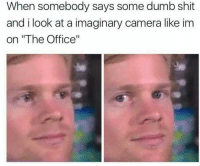 """Dumb, Shit, and The Office: When somebody says some dumb shit  and i look at a imaginary camera like im  on """"The Office"""""""