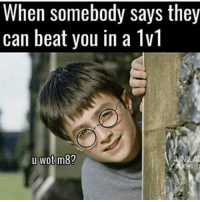 u wot m8: When somebody says they  can beat you in a 1v1  u wot m8?
