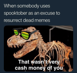 Memes, Money, and Cash Money: When somebody uses  spooktober as an excuse to  resurrect dead memes  That wasnt wer  cash money of you Me irl