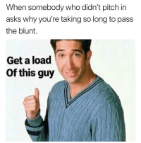 Weed, Marijuana, and Asks: When somebody who didn't pitch in  asks why you're taking so long to pass  the blunt.  Get a load  Of this guy There's always that one 😂