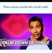 Bitch, Memes, and Run: When someone acts like they run the world  CALM DOWN BEYONG Bitch, you ain't shit 💁🏼 goodgirlwithbadthoughts 💅🏽
