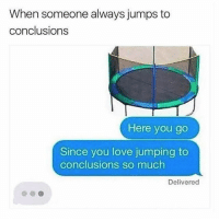 Love, Memes, and Girl: When someone always jumps to  conclusions  Here you go  Since you love jumping to  conclusions so much  Delivered Tag your girl to ruin her day.