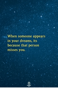 in your dreams: When someone appears  . . in your dreams, its  because that person  misses you.