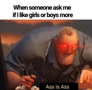 And don't forget it: When someone ask me  if I like girls or boys more  Ass is Ass And don't forget it