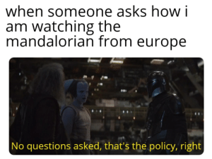 Aye, thats the policy: when someone asks how i  am watching the  mandalorian from europe  No questions asked, that's the policy, right Aye, thats the policy
