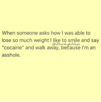 "Cocaine, Girl Memes, and Struts: When someone asks how I was able to  lose so much weight l like to smile and say  ""cocaine"" and walk away, because I'm an  asshole. I strut away 💅🏼 rp @2trashybitches @2trashybitches @2trashybitches"