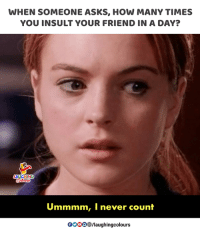 Ummmm: WHEN SOMEONE ASKS, HOW MANY TIMES  YOU INSULT YOUR FRIEND IN A DAY?  AUGHING  Celours  Ummmm, I never count  0OOO/laughingcolours
