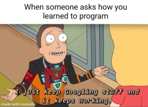 Stackoverflow am I rite: When someone asks how you  learned to program  just keep Googling stuff and  it keeps working.  made with mematic Stackoverflow am I rite