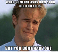 Imgur, Girlfriend, and Asks: WHEN  SOMEONE ASKS HOW YOUR  GIRLFRIEND IS  BUT YOU DONT HAVEONDE  ade on imgur sadness
