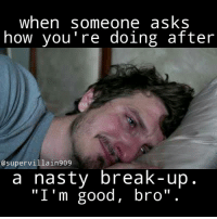 """when someone asks  how you're doing after  @supervillain 909  a nasty break-up  """"I'm good, bro"""". The 3 famous, lyin ass words. breakup breakupssuck glum glummer glumlife lmmfao lmfao lmao funny hilarious sad true real truth dointhemost coldblooded coldworld factsonly"""