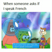 France? You mean the show?: When someone asks if  I speak French  Fuck outa here with that shit,  I don't speak croissant. France? You mean the show?