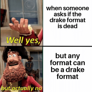 Drake, Never, and Asks: when someone  asks if the  drake format  is dead  Well yes  but any  format can  be a drake  format  but actually no It will never die