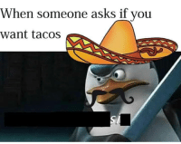 MeIRL, Asks, and You: When someone asks if you  want tacos meirl