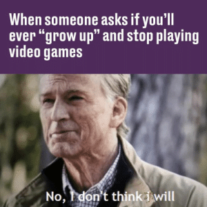 "Video Games, Games, and Video: When someone asks if you'll  ever ""grow up"" and stop playing  video games  4ן,  No, don't think i will I can do this all day. https://t.co/JfcWs4eQjw"