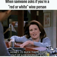 "Memes, Wine, and 🤖: When someone asks if you're a  ""red or white"" wine person  HONEY I'D SUCK THE ALCOHOL  OUT OF A DEODORANT STICK"
