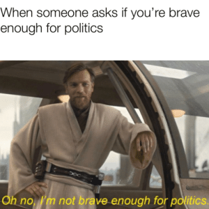 *screeches at the sight of politicians*: When someone asks if you're brave  enough for politics  Oh no 'm not brave enough for politics. *screeches at the sight of politicians*