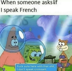 Fuck outta hear with that croissant shit: When someone asks lif  I speak French  Fuck outa here with that shit,  I don't speak croissant Fuck outta hear with that croissant shit