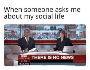 Meirl: When someone asks me  about my social life  NEWS 24 THERE IS NO NEWS  11:32  HEADLINES Meirl