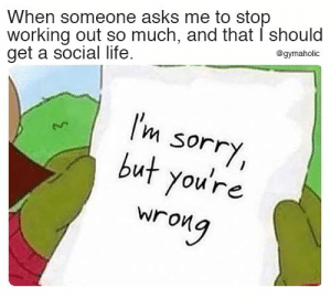 When someone asks me to stop working out so much and that I should get a social life.  Gymaholic App: https://www.gymaholic.co  #fitness #workout #gymaholic: When someone asks me to stop  working out so much, and that I should  get a social life  @gymaholic  I'm  sorry,  but you're  wrong When someone asks me to stop working out so much and that I should get a social life.  Gymaholic App: https://www.gymaholic.co  #fitness #workout #gymaholic