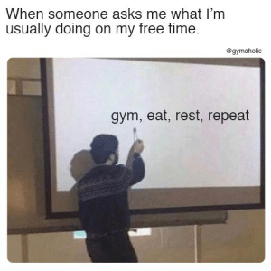 When someone asks me what I'm usually doing on my free time.  More motivation: https://www.gymaholic.co  #fitness #motivation #gymaholic: When someone asks me what I'm  usually doing on my free time.  @gymaholic  gym, eat, rest, repeat When someone asks me what I'm usually doing on my free time.  More motivation: https://www.gymaholic.co  #fitness #motivation #gymaholic