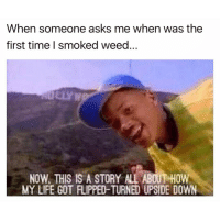 Double tap if you remember the first time you got high.: When someone asks me when was the  first time I smoked weed  NOW THIS IS A STORY ALL ABOUT HOW  MY LIFE GOT FLIPPED TURNED UPSIDE DOWN Double tap if you remember the first time you got high.