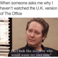 Memes, The Office, and Office: When someone asks me why  haven't watched the U.K. version  of The Office  Do I look like someone who  would waste my own time? lotta hate towards the brits lately 🤣